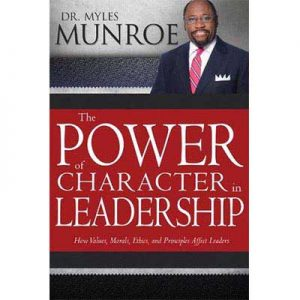 The Power of Character in Leadership by Dr Myles Munroe